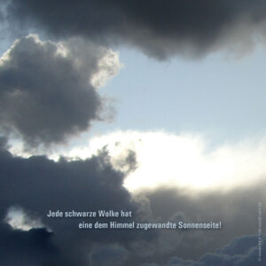 Jede schwarze Wolke hat eine dem Himmel zugewandte Sonnenseite!